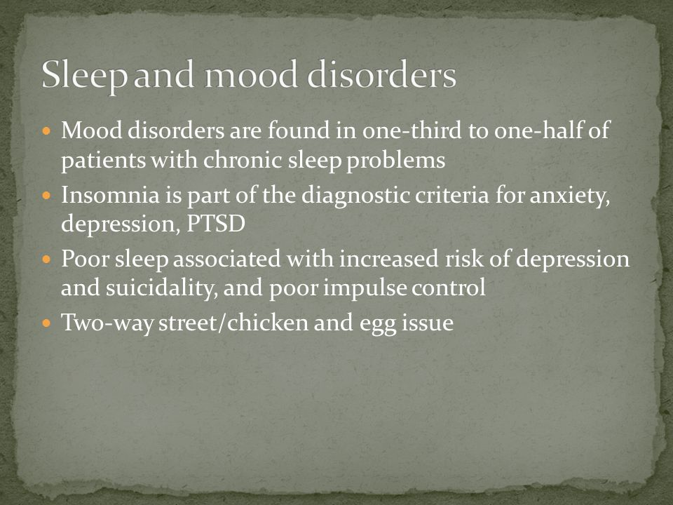 Mood disorders are found in one-third to one-half of patients with chronic sleep problems Insomnia is part of the diagnostic criteria for anxiety, depression, PTSD Poor sleep associated with increased risk of depression and suicidality, and poor impulse control Two-way street/chicken and egg issue