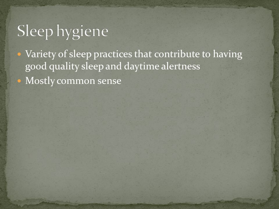 Variety of sleep practices that contribute to having good quality sleep and daytime alertness Mostly common sense