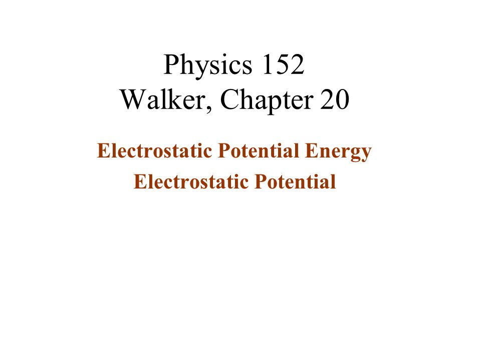 Physics 152 Walker, Chapter 20 Electrostatic Potential Energy Electrostatic Potential