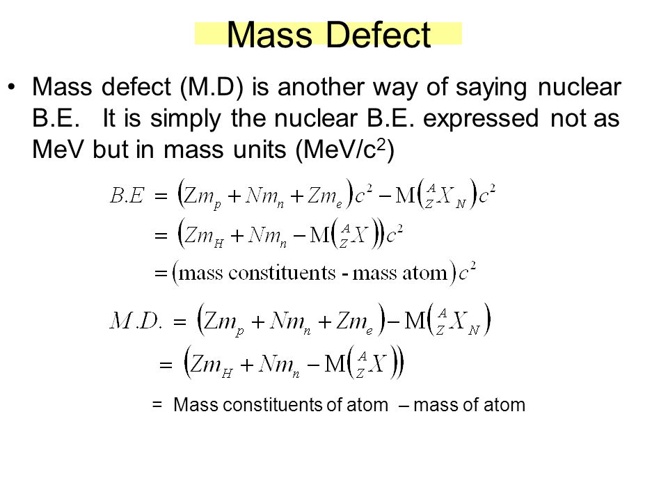 Mass Defect Mass defect (M.D) is another way of saying nuclear B.E. It is simply the nuclear B.E. expressed not as MeV but in mass units (MeV/c 2 ) =