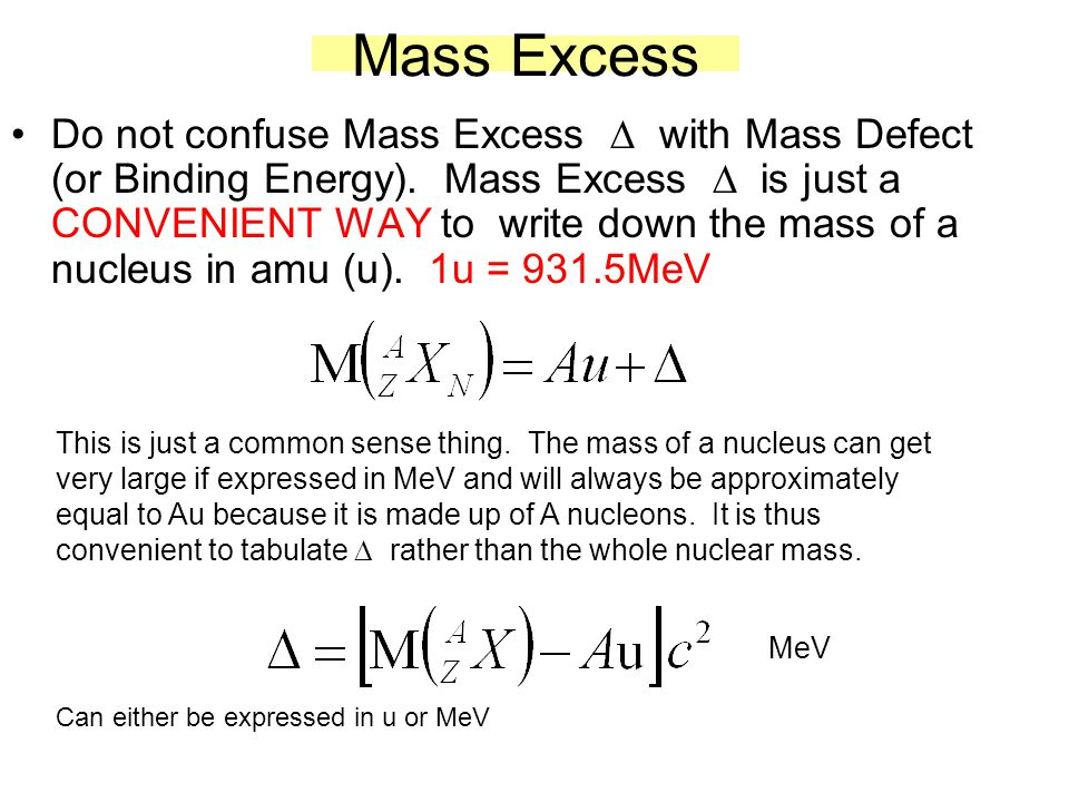 Mass Excess Do not confuse Mass Excess  with Mass Defect (or Binding Energy). Mass Excess  is just a CONVENIENT WAY to write down the mass of a nucl