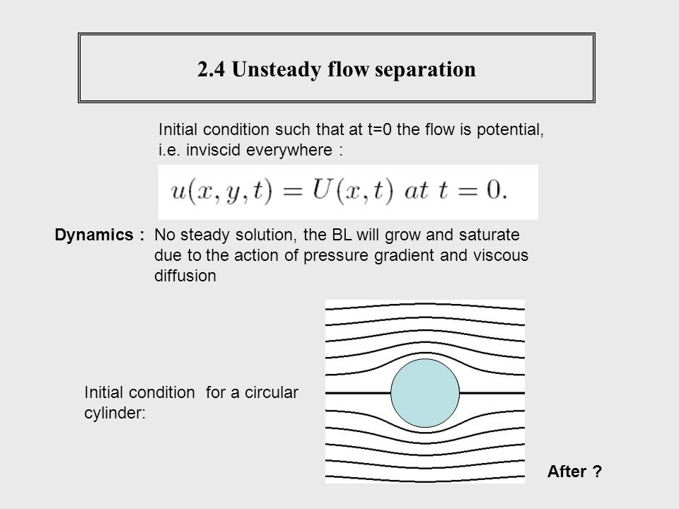 2.4 Unsteady flow separation Initial condition such that at t=0 the flow is potential, i.e. inviscid everywhere : No steady solution, the BL will grow