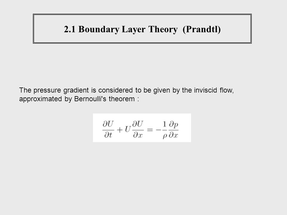 2.1 Boundary Layer Theory (Prandtl) The pressure gradient is considered to be given by the inviscid flow, approximated by Bernoulli's theorem :