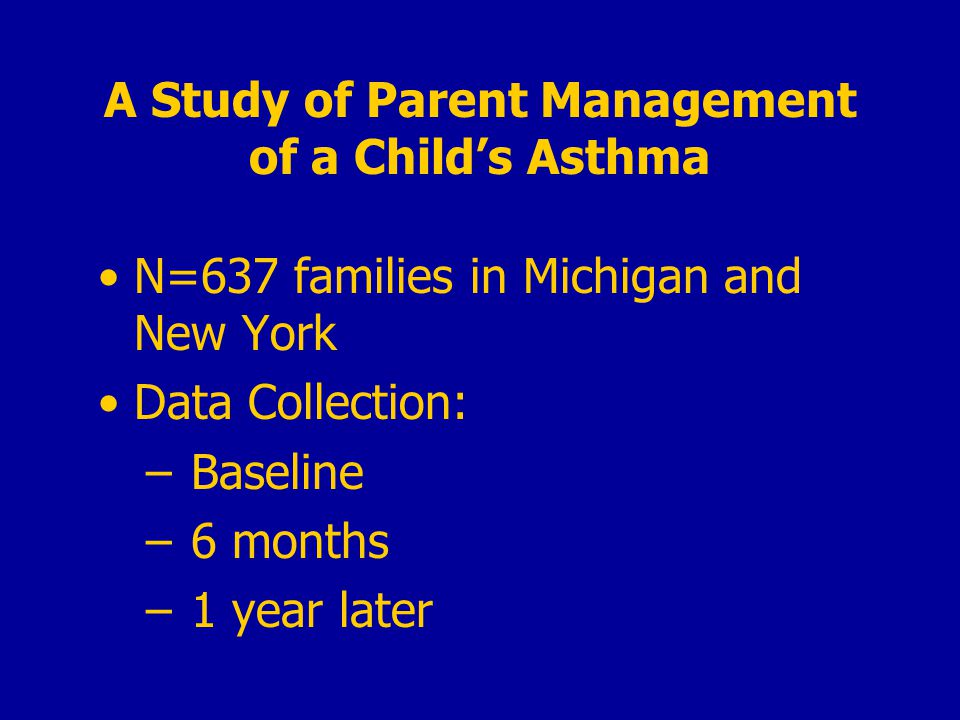 A Study of Parent Management of a Child's Asthma N=637 families in Michigan and New York Data Collection: – Baseline – 6 months – 1 year later