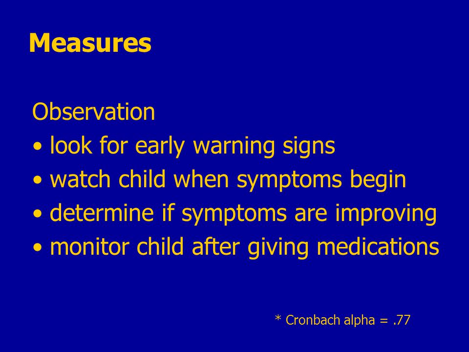 * Cronbach alpha =.77 Measures Observation look for early warning signs watch child when symptoms begin determine if symptoms are improving monitor child after giving medications