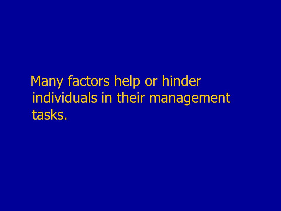 Many factors help or hinder individuals in their management tasks.