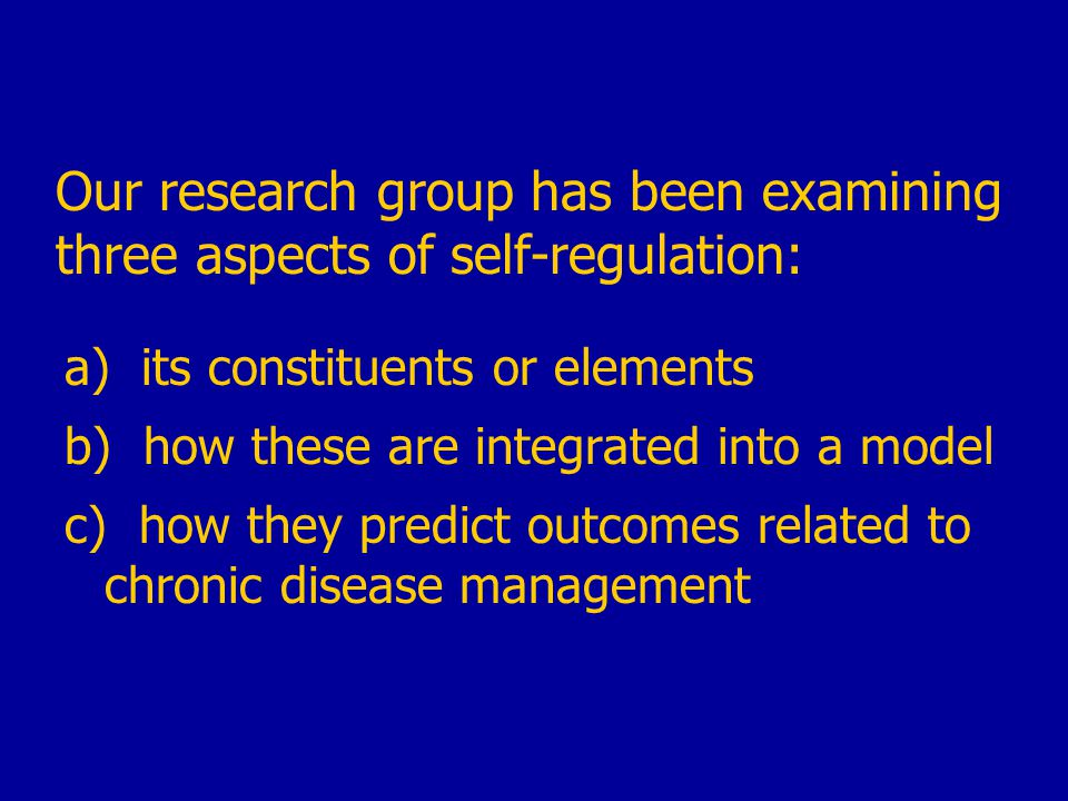 Our research group has been examining three aspects of self-regulation: a) its constituents or elements b) how these are integrated into a model c) how they predict outcomes related to chronic disease management