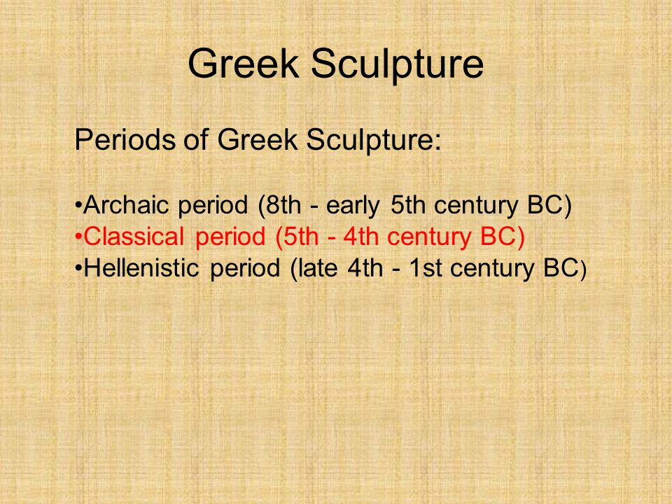 Periods of Greek Sculpture: Archaic period (8th - early 5th century BC) Classical period (5th - 4th century BC) Hellenistic period (late 4th - 1st cen