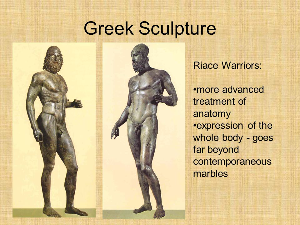 Greek Sculpture Riace Warriors: more advanced treatment of anatomy expression of the whole body - goes far beyond contemporaneous marbles