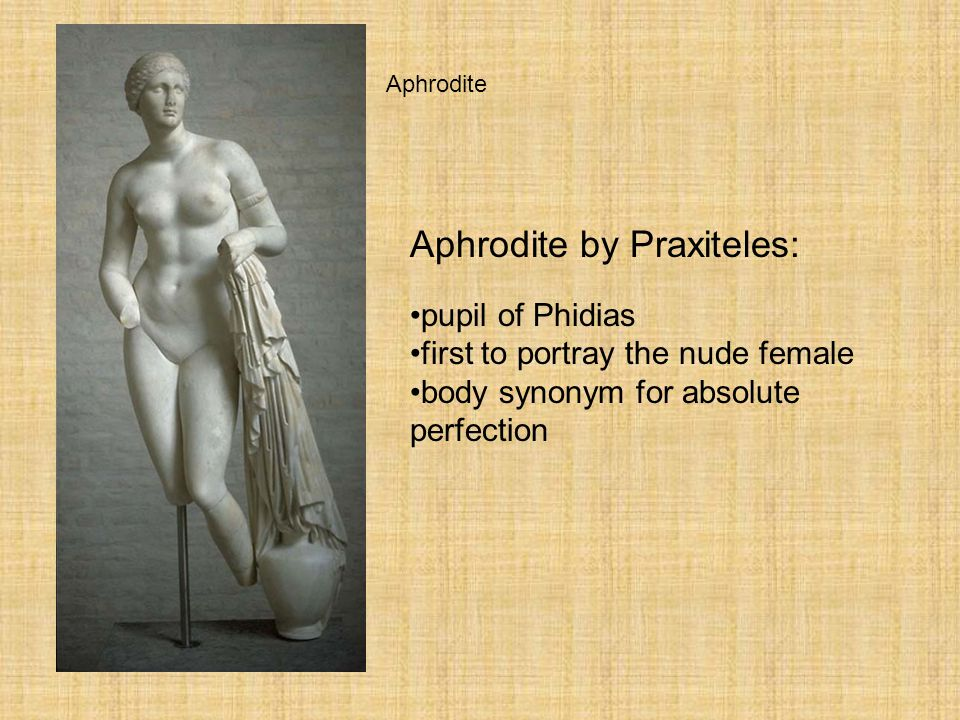 Greek Sculpture Aphrodite Aphrodite by Praxiteles: pupil of Phidias first to portray the nude female body synonym for absolute perfection