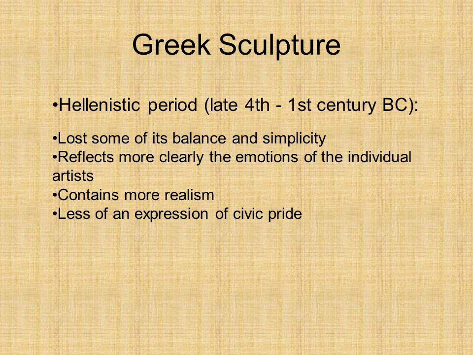 Greek Sculpture Hellenistic period (late 4th - 1st century BC): Lost some of its balance and simplicity Reflects more clearly the emotions of the indi