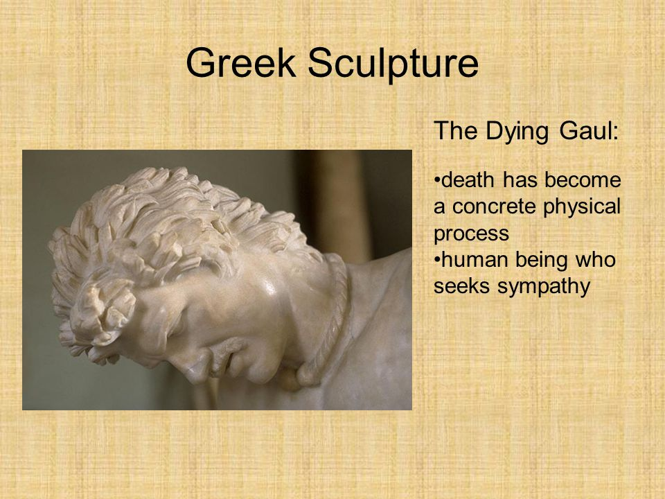 Greek Sculpture The Dying Gaul: death has become a concrete physical process human being who seeks sympathy