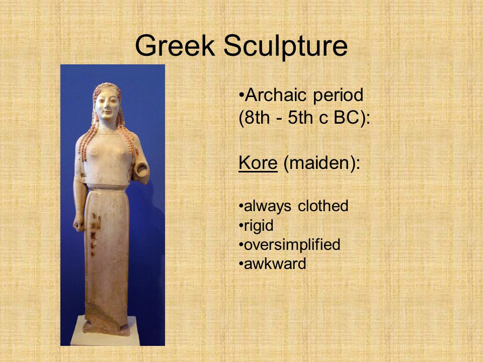 Archaic period (8th - 5th c BC): Kore (maiden): always clothed rigid oversimplified awkward