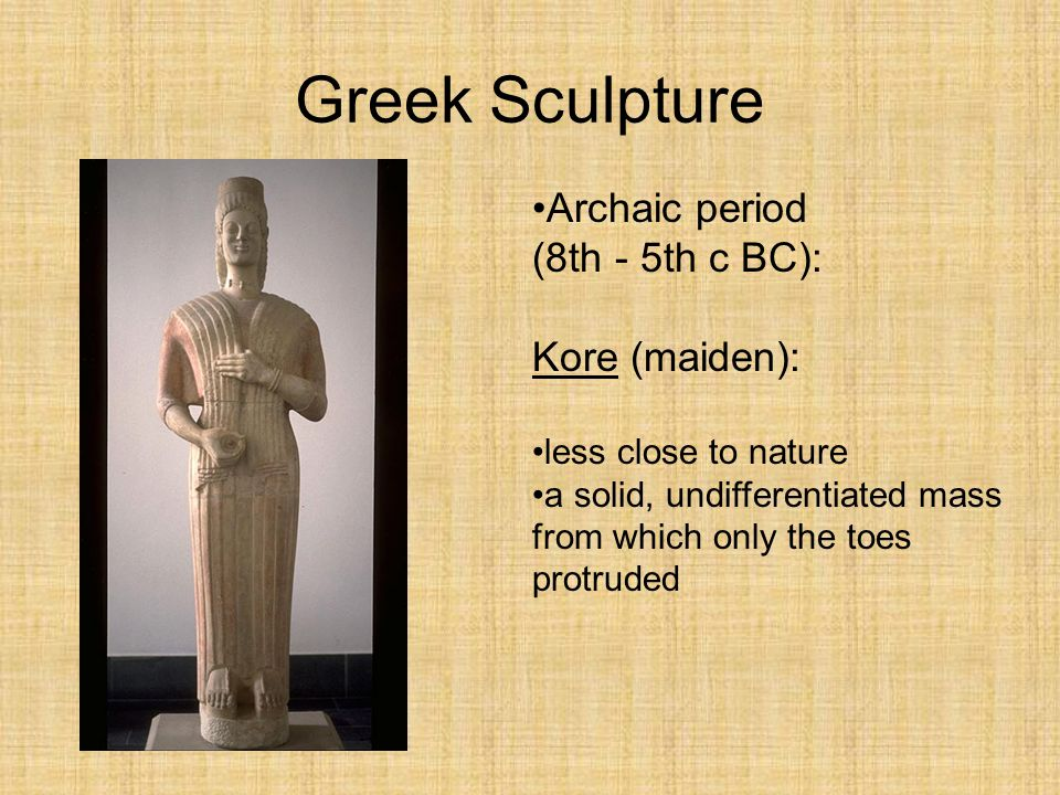 Greek Sculpture Archaic period (8th - 5th c BC): Kore (maiden): less close to nature a solid, undifferentiated mass from which only the toes protruded