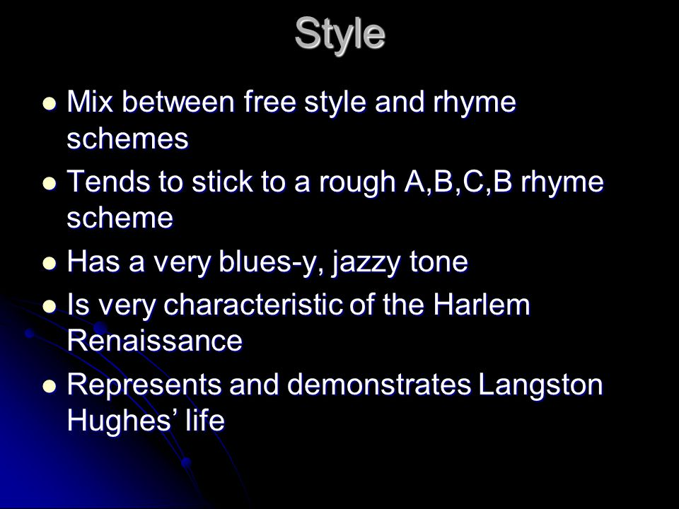 Style Mix between free style and rhyme schemes Mix between free style and rhyme schemes Tends to stick to a rough A,B,C,B rhyme scheme Tends to stick to a rough A,B,C,B rhyme scheme Has a very blues-y, jazzy tone Has a very blues-y, jazzy tone Is very characteristic of the Harlem Renaissance Is very characteristic of the Harlem Renaissance Represents and demonstrates Langston Hughes' life Represents and demonstrates Langston Hughes' life