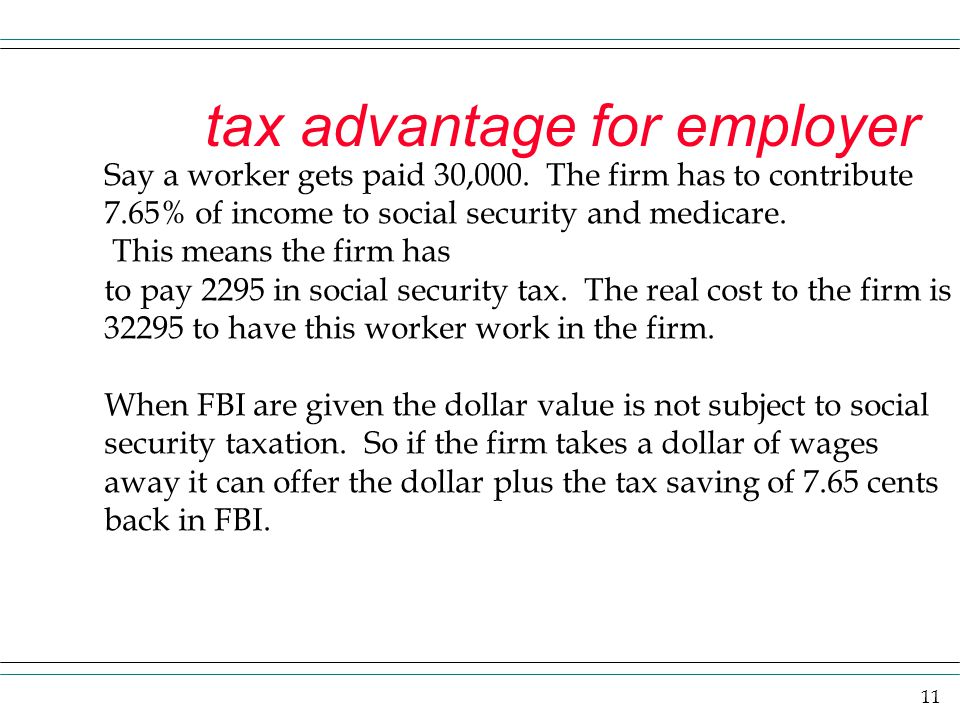 11 tax advantage for employer Say a worker gets paid 30,000. The firm has to contribute 7.65% of income to social security and medicare. This means th