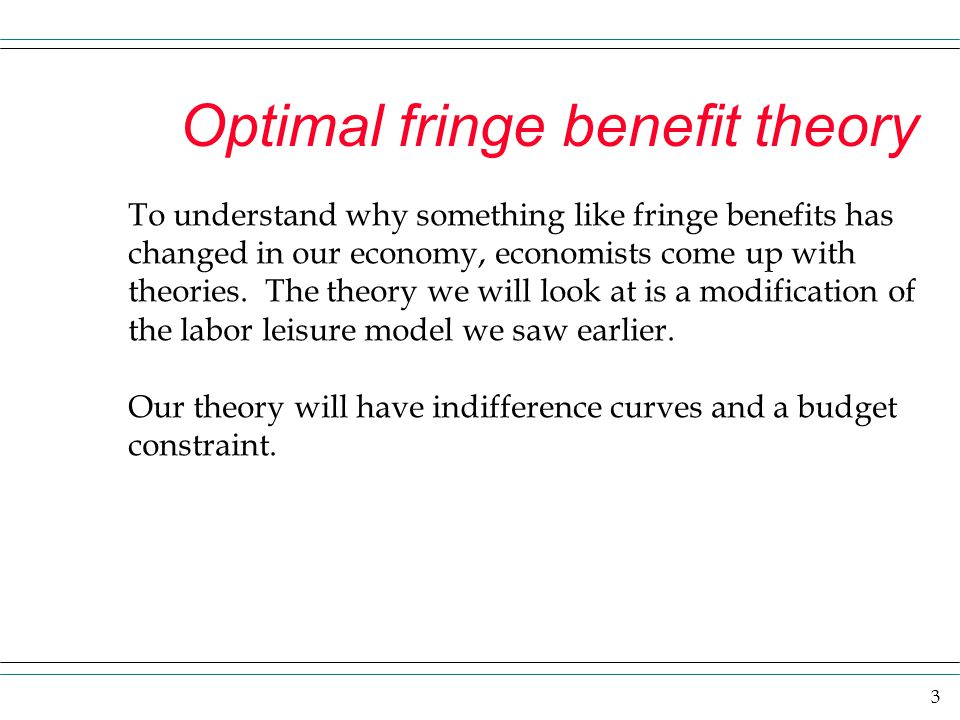 3 Optimal fringe benefit theory To understand why something like fringe benefits has changed in our economy, economists come up with theories. The the