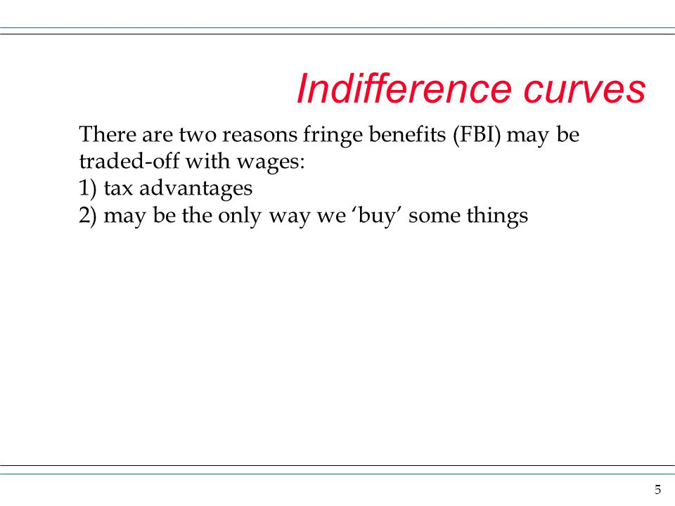 5 Indifference curves There are two reasons fringe benefits (FBI) may be traded-off with wages: 1) tax advantages 2) may be the only way we 'buy' some