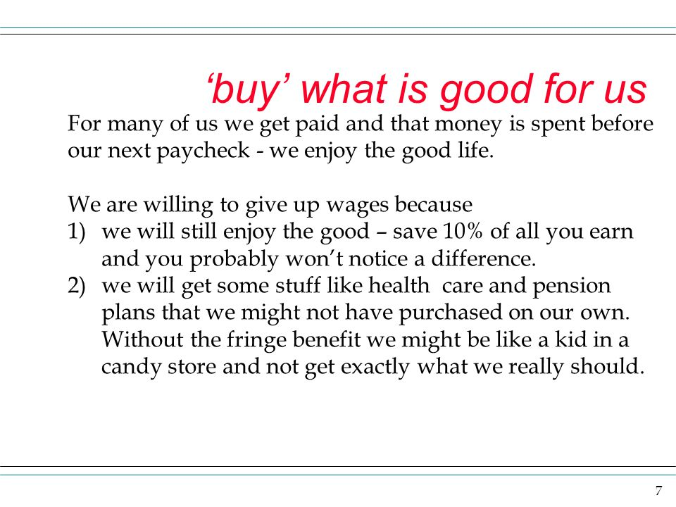 7 'buy' what is good for us For many of us we get paid and that money is spent before our next paycheck - we enjoy the good life. We are willing to gi