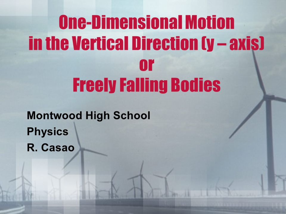 One-Dimensional Motion in the Vertical Direction (y – axis) or Freely Falling Bodies Montwood High School Physics R. Casao