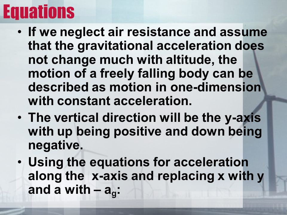 Equations If we neglect air resistance and assume that the gravitational acceleration does not change much with altitude, the motion of a freely falling body can be described as motion in one-dimension with constant acceleration.