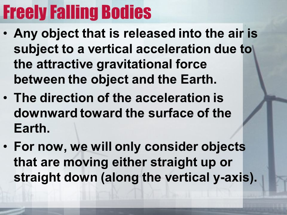 Freely Falling Bodies Any object that is released into the air is subject to a vertical acceleration due to the attractive gravitational force between the object and the Earth.