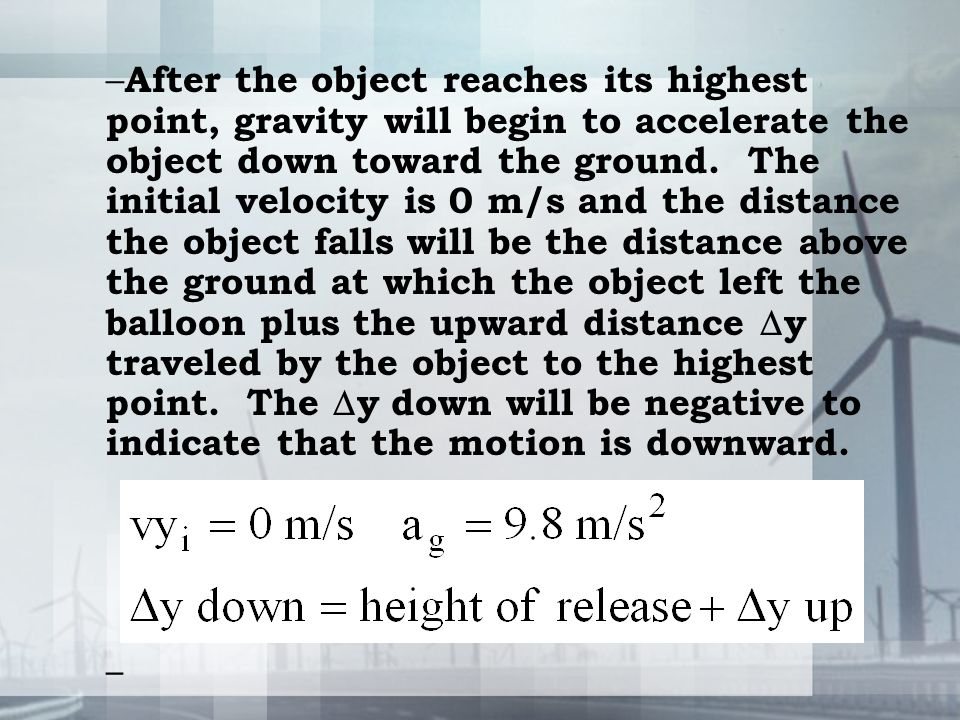 – After the object reaches its highest point, gravity will begin to accelerate the object down toward the ground. The initial velocity is 0 m/s and th
