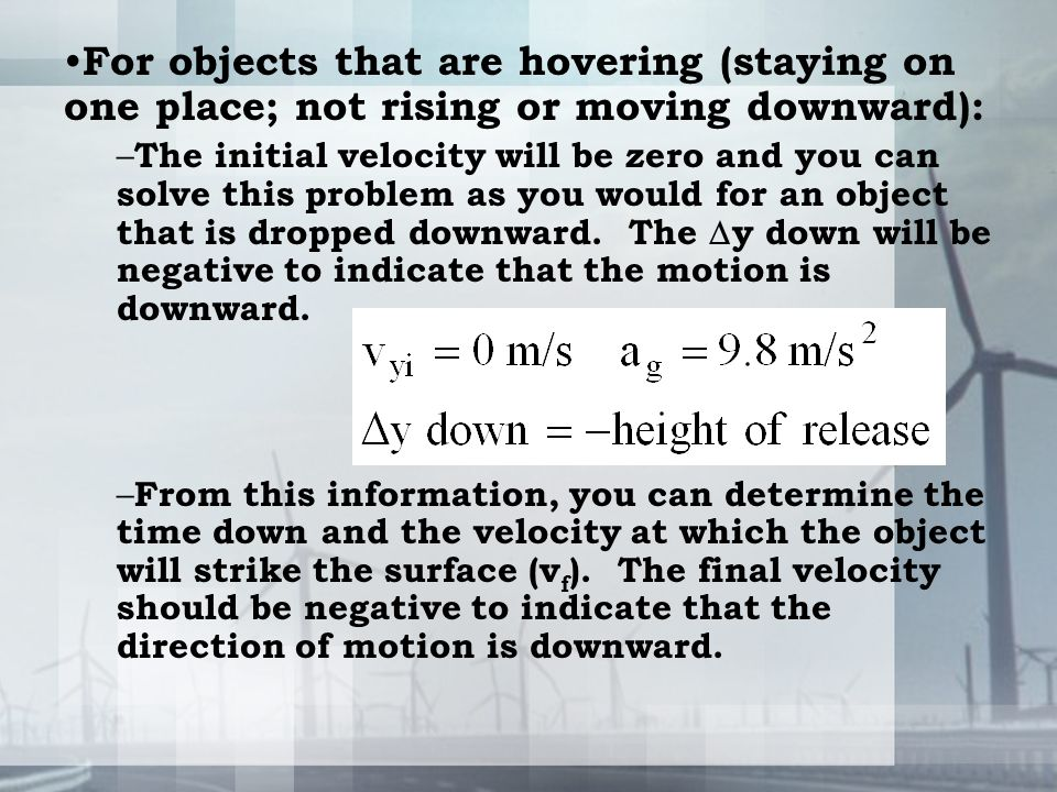 For objects that are hovering (staying on one place; not rising or moving downward): – The initial velocity will be zero and you can solve this proble