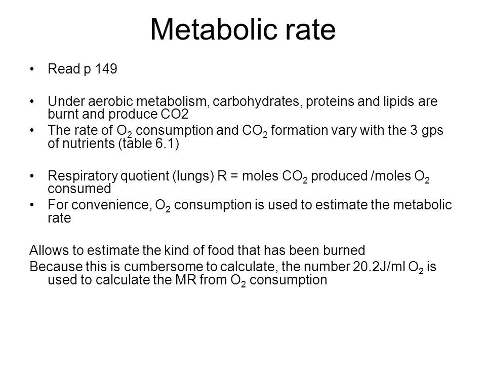 Metabolic rate Read p 149 Under aerobic metabolism, carbohydrates, proteins and lipids are burnt and produce CO2 The rate of O 2 consumption and CO 2