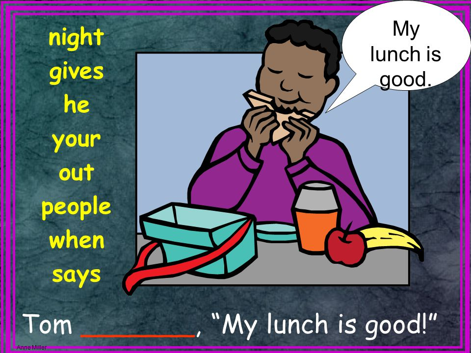 Anne Miller Tom _______, My lunch is good! night gives he your out people when says My lunch is good.
