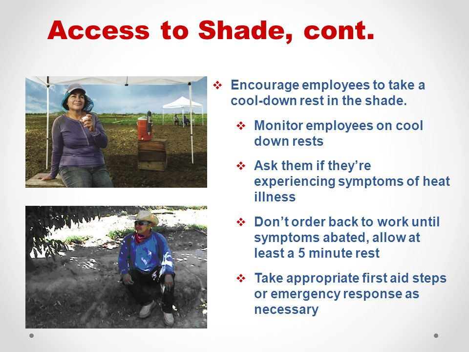 Access to Shade, cont.  Encourage employees to take a cool-down rest in the shade.  Monitor employees on cool down rests  Ask them if they're exper