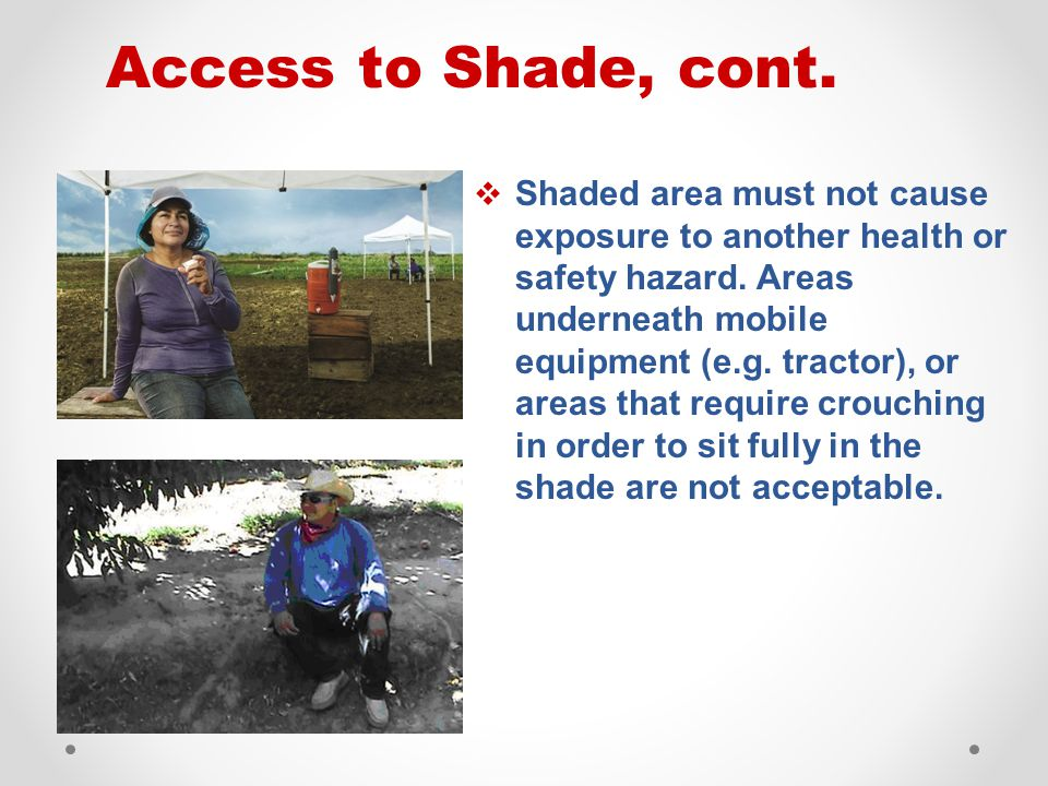 Access to Shade, cont.  Shaded area must not cause exposure to another health or safety hazard. Areas underneath mobile equipment (e.g. tractor), or