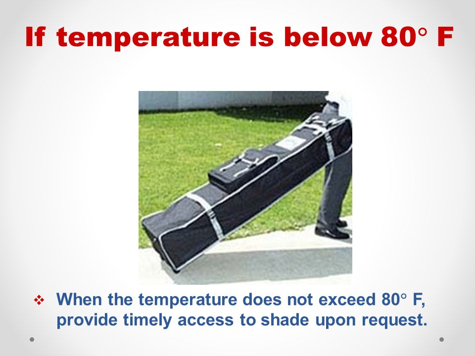  When the temperature does not exceed 80  F, provide timely access to shade upon request. If temperature is below 80  F