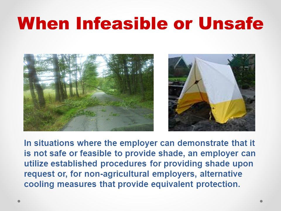 In situations where the employer can demonstrate that it is not safe or feasible to provide shade, an employer can utilize established procedures for providing shade upon request or, for non-agricultural employers, alternative cooling measures that provide equivalent protection.