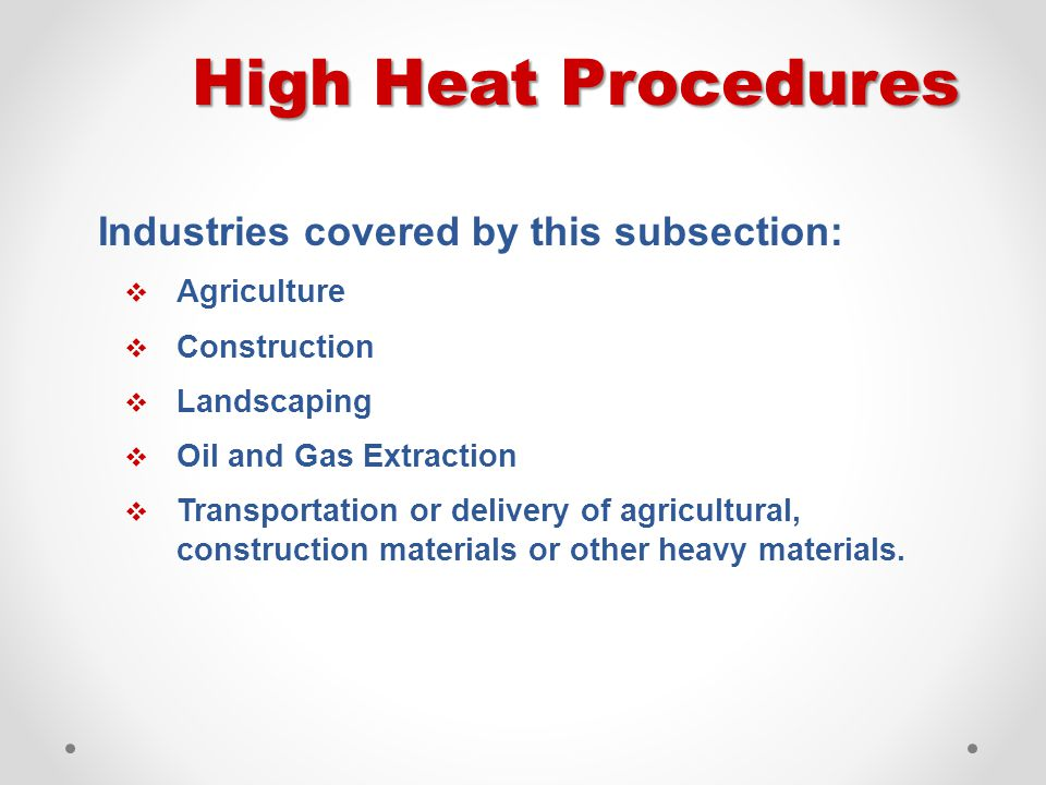 High Heat Procedures Industries covered by this subsection:  Agriculture  Construction  Landscaping  Oil and Gas Extraction  Transportation or de