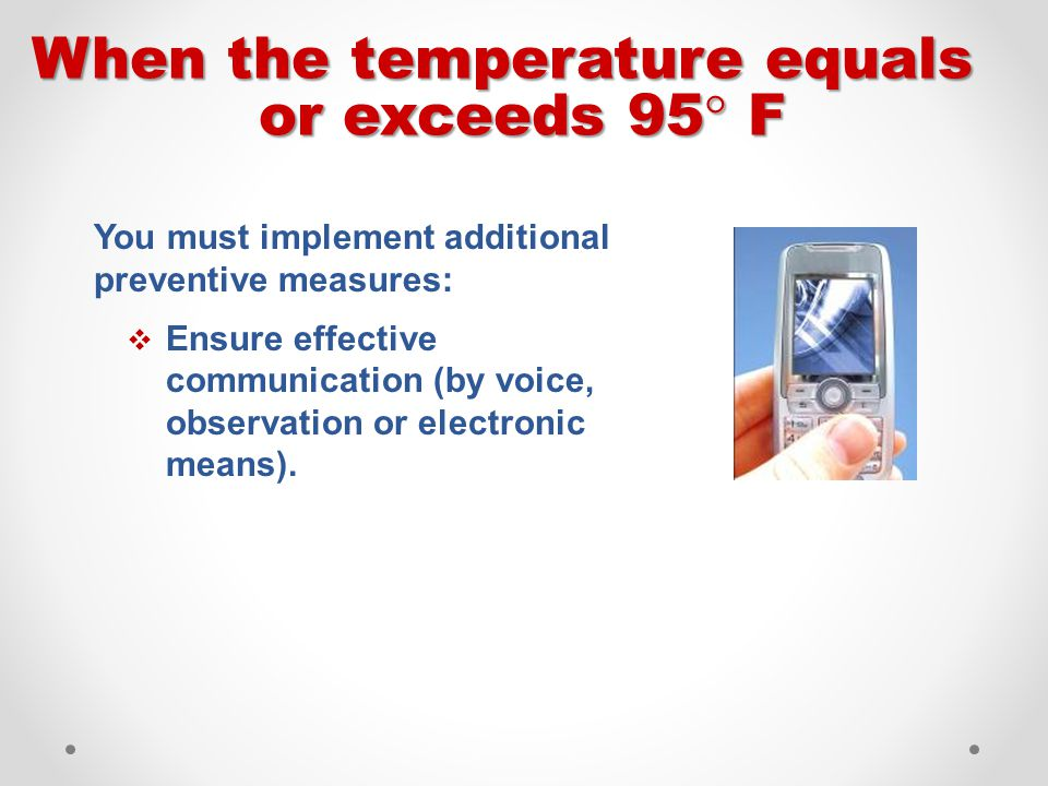 When the temperature equals or exceeds 95  F You must implement additional preventive measures:  Ensure effective communication (by voice, observati