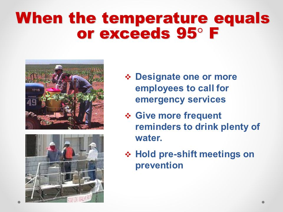  Designate one or more employees to call for emergency services  Give more frequent reminders to drink plenty of water.  Hold pre-shift meetings on