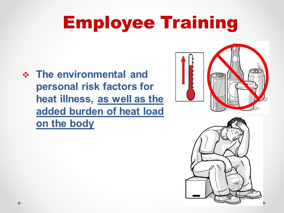  The environmental and personal risk factors for heat illness, as well as the added burden of heat load on the body Employee Training