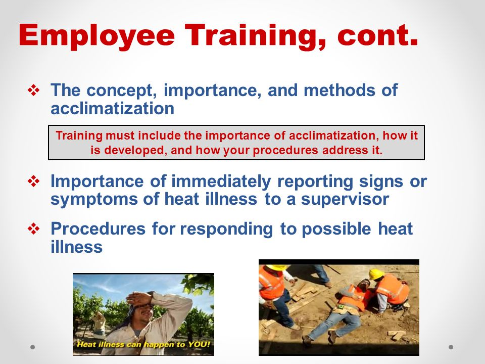  The concept, importance, and methods of acclimatization  Importance of immediately reporting signs or symptoms of heat illness to a supervisor  Procedures for responding to possible heat illness Employee Training, cont.
