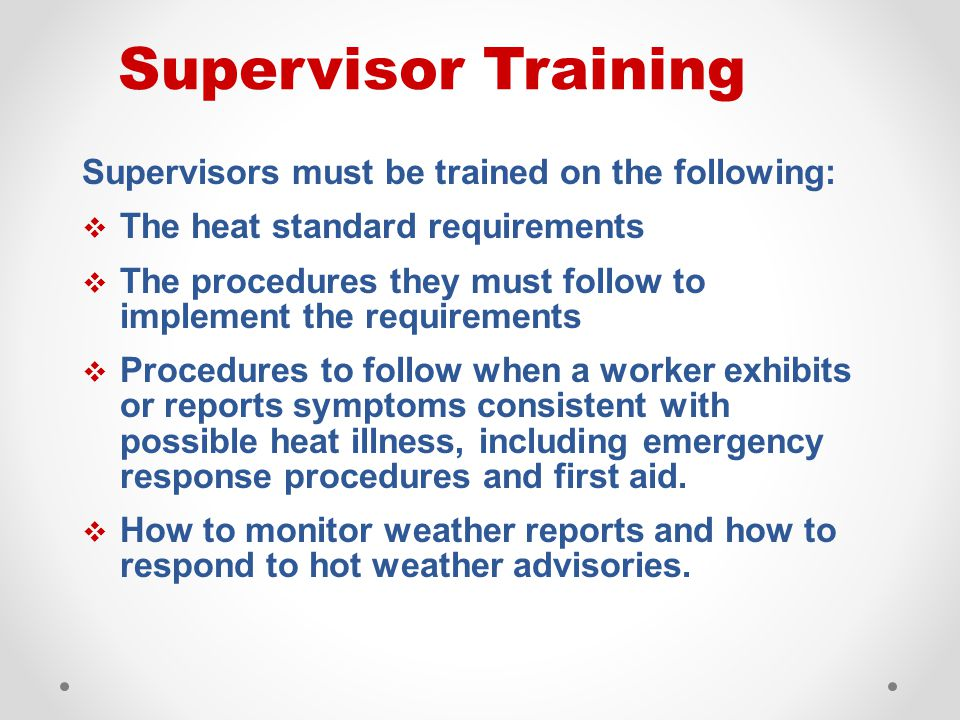 Supervisors must be trained on the following:  The heat standard requirements  The procedures they must follow to implement the requirements  Proce