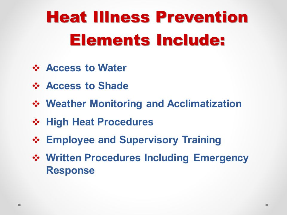 Heat Illness Prevention Elements Include:  Access to Water  Access to Shade  Weather Monitoring and Acclimatization  High Heat Procedures  Employee and Supervisory Training  Written Procedures Including Emergency Response