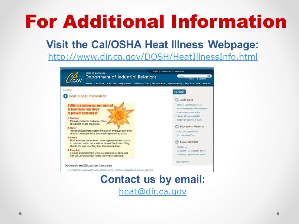 Visit the Cal/OSHA Heat Illness Webpage: http://www.dir.ca.gov/DOSH/HeatIllnessInfo.html Contact us by email: heat@dir.ca.gov For Additional Information