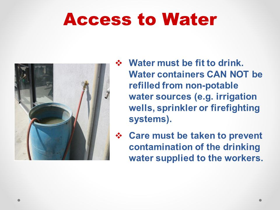  Water must be fit to drink. Water containers CAN NOT be refilled from non-potable water sources (e.g. irrigation wells, sprinkler or firefighting sy