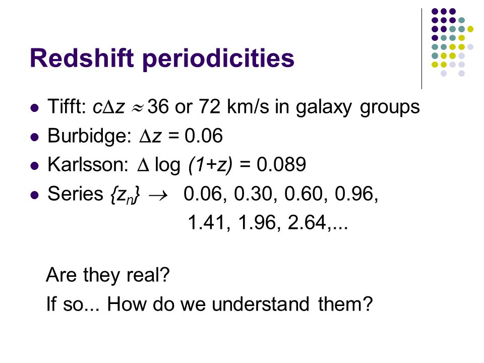 Redshift periodicities Tifft: c  z  36 or 72 km/s in galaxy groups Burbidge:  z = 0.06 Karlsson:  log (1+z) = 0.089 Series {z n }  0.06, 0.30, 0.60, 0.96, 1.41, 1.96, 2.64,...