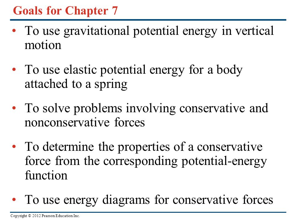 Copyright © 2012 Pearson Education Inc. Goals for Chapter 7 To use gravitational potential energy in vertical motion To use elastic potential energy f