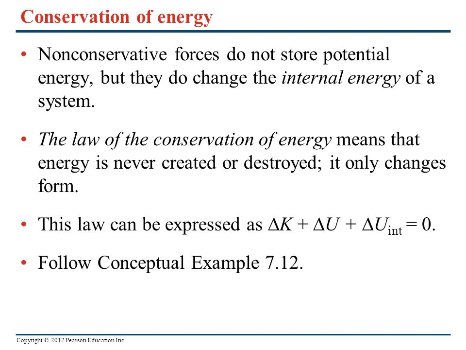 Copyright © 2012 Pearson Education Inc. Conservation of energy Nonconservative forces do not store potential energy, but they do change the internal e