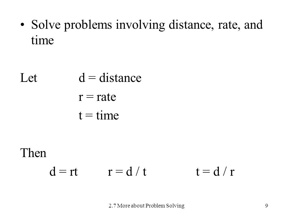 2.7 More about Problem Solving9 Solve problems involving distance, rate, and time Let d = distance r = rate t = time Then d = rtr = d / t t = d / r