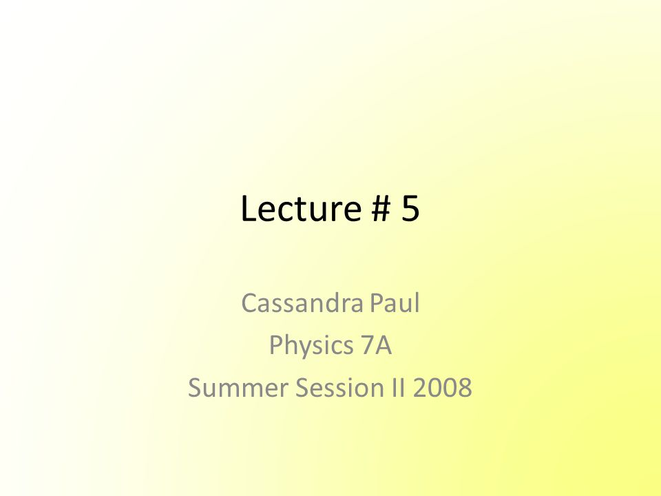 Lecture # 5 Cassandra Paul Physics 7A Summer Session II 2008