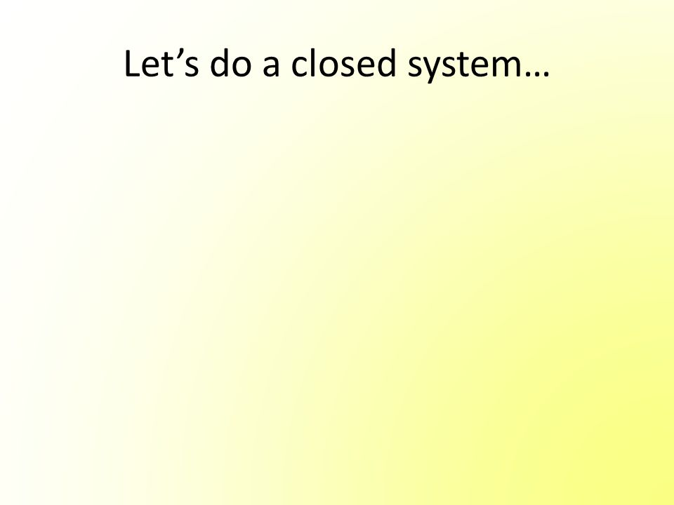 Let's do a closed system…
