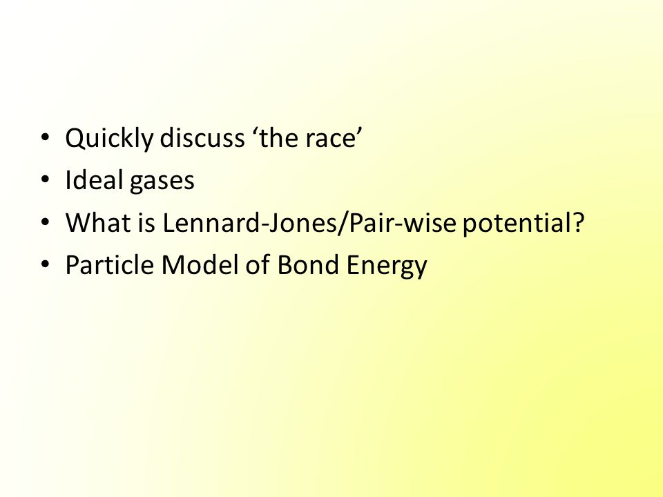 Quickly discuss 'the race' Ideal gases What is Lennard-Jones/Pair-wise potential? Particle Model of Bond Energy